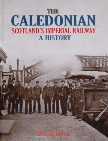 The Caledonian - Scotland's Imperial Railway, A History, by David Ross